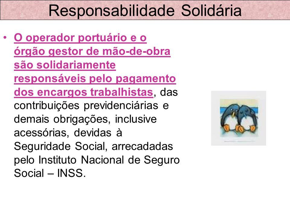 Responsabilidade Solidária O operador portuário e o órgão gestor de mão-de-obra são solidariamente responsáveis pelo pagamento dos encargos trabalhist