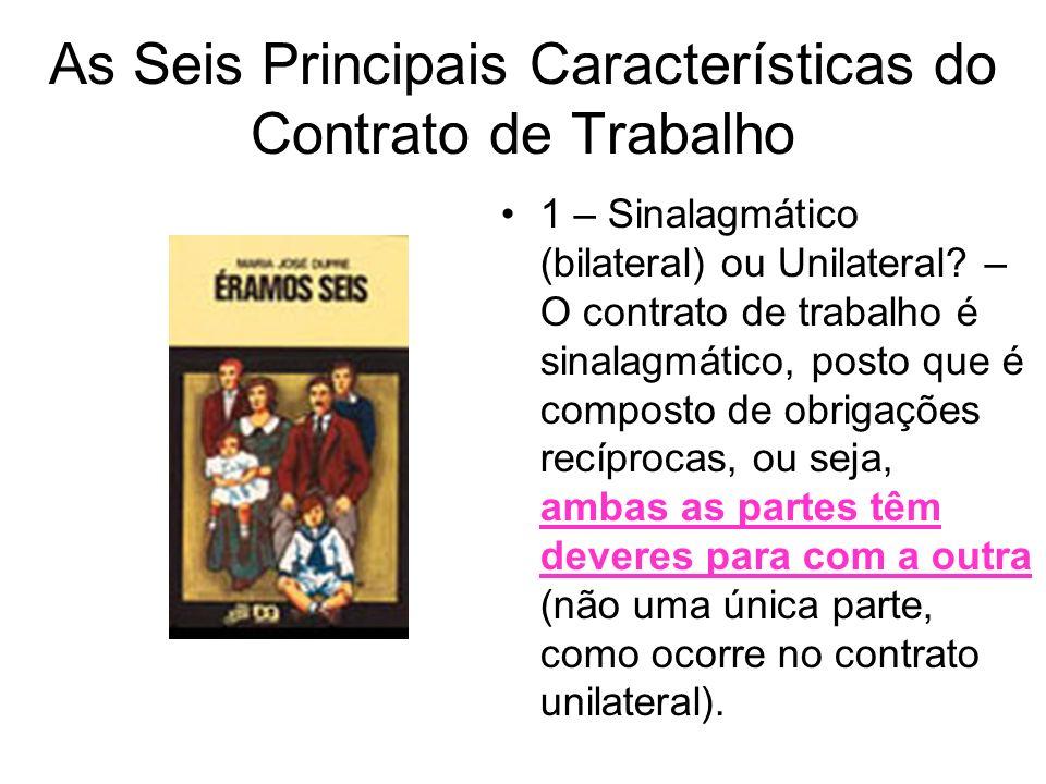 As Seis Principais Características do Contrato de Trabalho 1 – Sinalagmático (bilateral) ou Unilateral? – O contrato de trabalho é sinalagmático, post