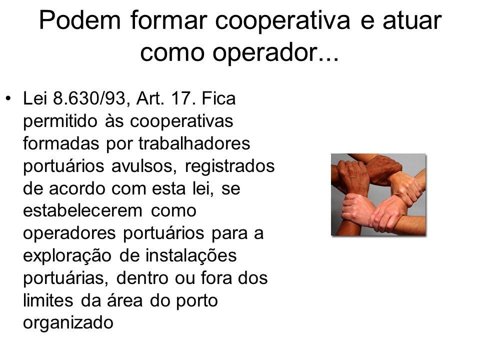 Podem formar cooperativa e atuar como operador... Lei 8.630/93, Art. 17. Fica permitido às cooperativas formadas por trabalhadores portuários avulsos,
