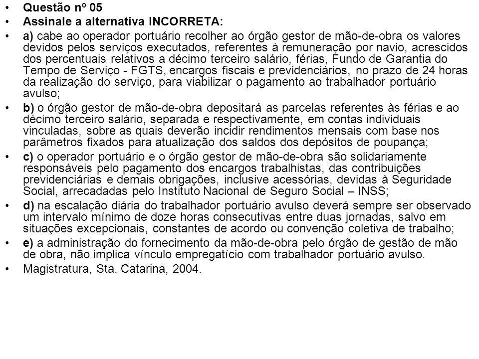 Questão nº 05 Assinale a alternativa INCORRETA: a) cabe ao operador portuário recolher ao órgão gestor de mão-de-obra os valores devidos pelos serviço