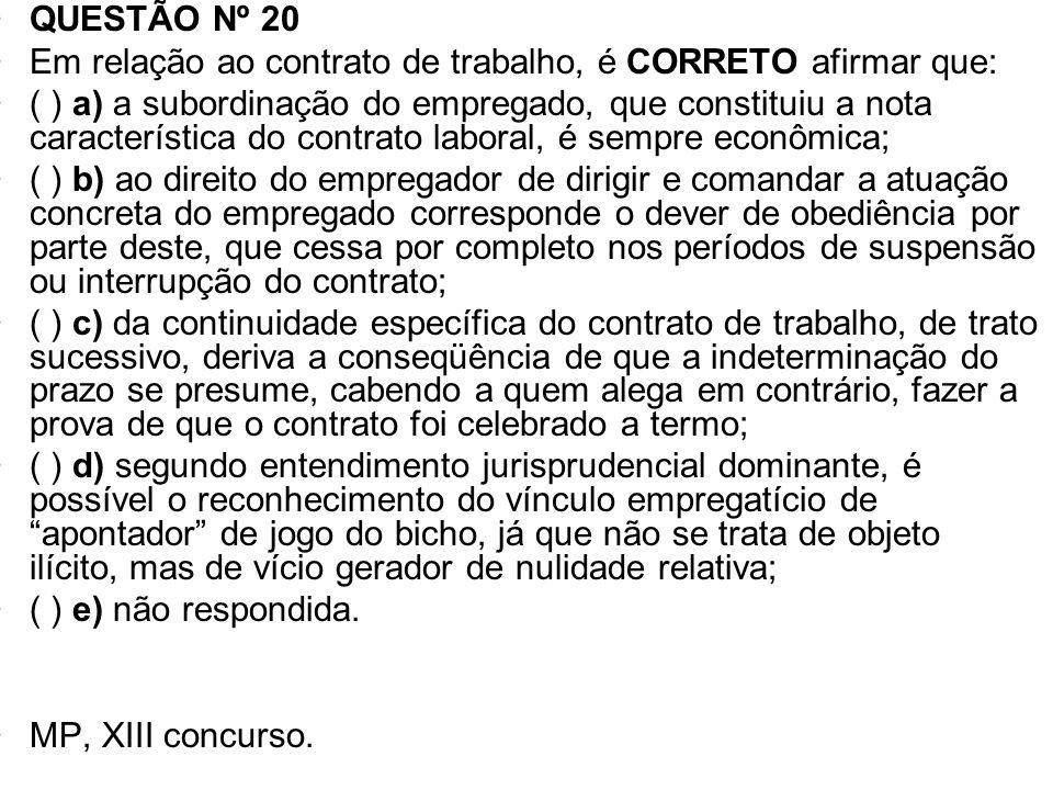 QUESTÃO Nº 20 Em relação ao contrato de trabalho, é CORRETO afirmar que: ( ) a) a subordinação do empregado, que constituiu a nota característica do c