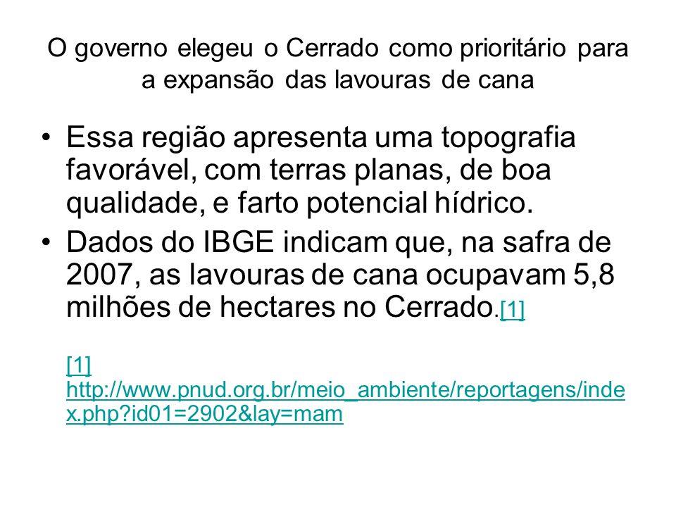 O governo elegeu o Cerrado como prioritário para a expansão das lavouras de cana Essa região apresenta uma topografia favorável, com terras planas, de