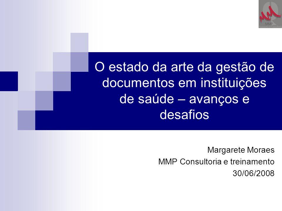 O estado da arte da gestão de documentos em instituições de saúde – avanços e desafios Margarete Moraes MMP Consultoria e treinamento 30/06/2008