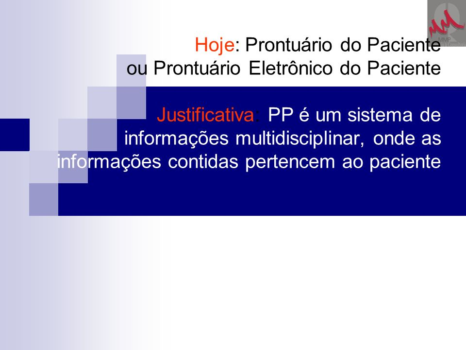 Hoje: Prontuário do Paciente ou Prontuário Eletrônico do Paciente Justificativa: PP é um sistema de informações multidisciplinar, onde as informações