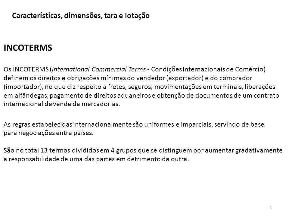 Características, dimensões, tara e lotação 4 INCOTERMS Os INCOTERMS (International Commercial Terms - Condições Internacionais de Comércio) definem os