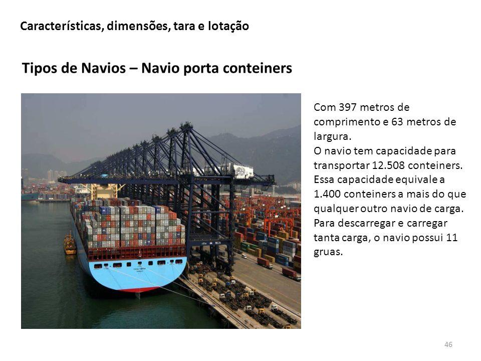 Tipos de Navios – Navio porta conteiners 46 Características, dimensões, tara e lotação Com 397 metros de comprimento e 63 metros de largura. O navio t
