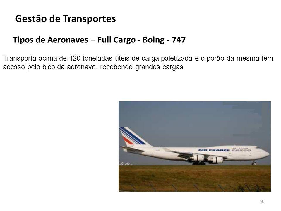 Tipos de Aeronaves – Full Cargo - Boing - 747 50 Gestão de Transportes Transporta acima de 120 toneladas úteis de carga paletizada e o porão da mesma