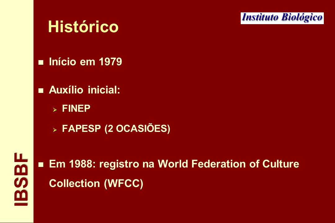 Histórico n Início em 1979 n Auxílio inicial: FINEP FAPESP (2 OCASIÕES) n Em 1988: registro na World Federation of Culture Collection (WFCC)