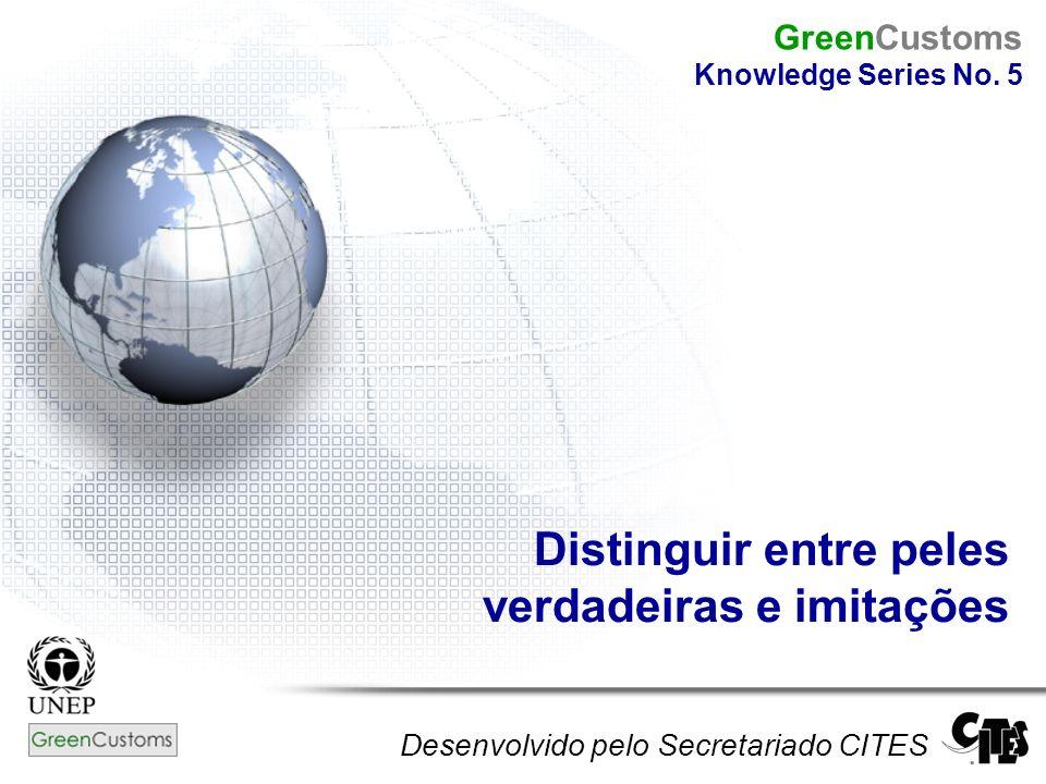 Distinguir entre peles verdadeiras e imitações Desenvolvido pelo Secretariado CITES GreenCustoms Knowledge Series No. 5