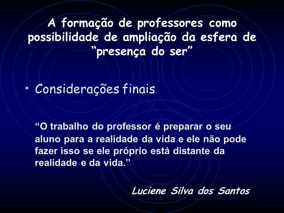 A formação de professores como possibilidade de ampliação da esfera de presença do ser Considerações finais O trabalho do professor é preparar o seu a