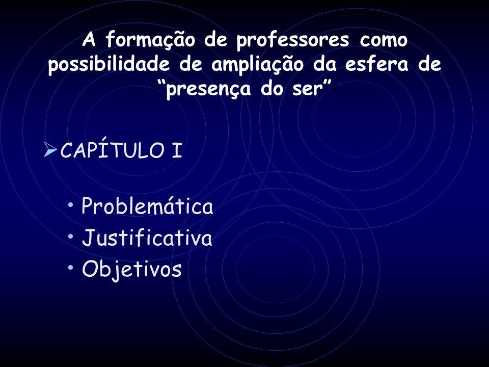 A formação de professores como possibilidade de ampliação da esfera de presença do ser CAPÍTULO I Problemática Justificativa Objetivos