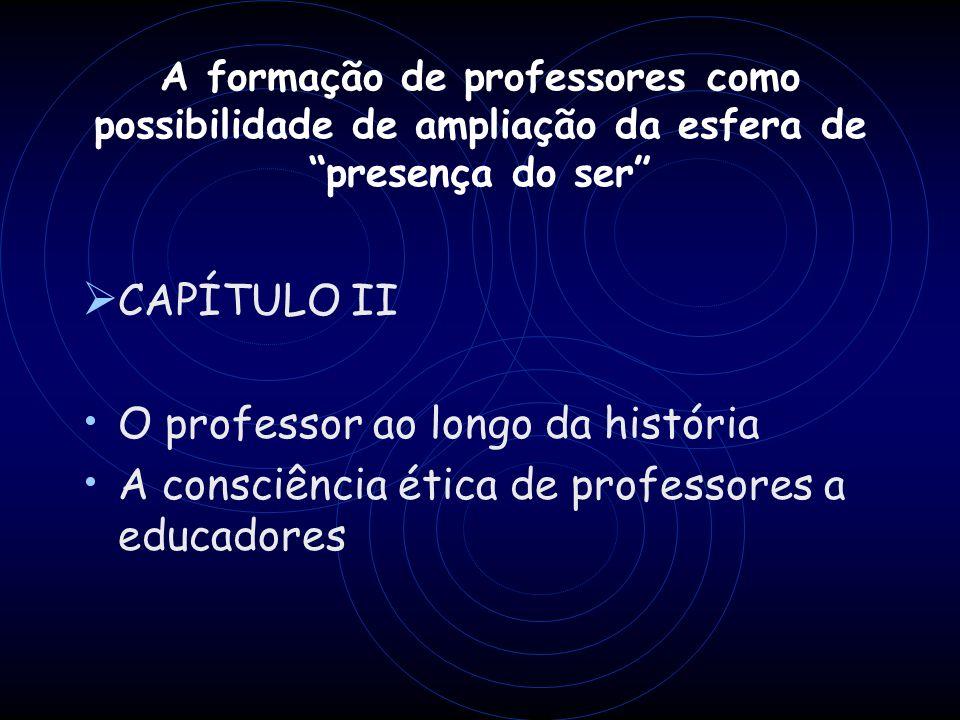 A formação de professores como possibilidade de ampliação da esfera de presença do ser CAPÍTULO II O professor ao longo da história A consciência étic