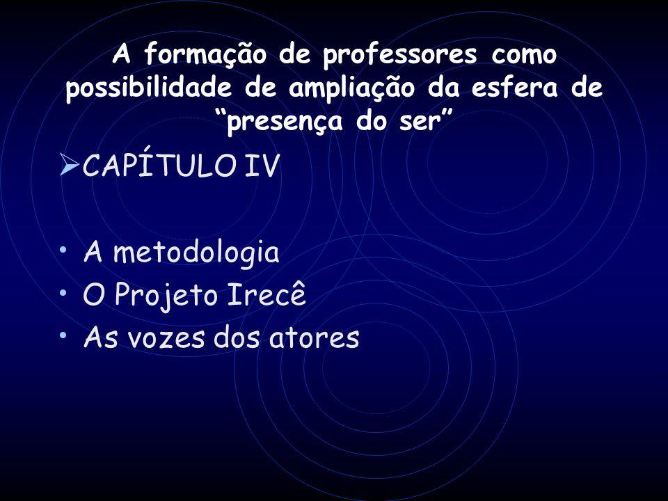 A formação de professores como possibilidade de ampliação da esfera de presença do ser CAPÍTULO IV A metodologia O Projeto Irecê As vozes dos atores