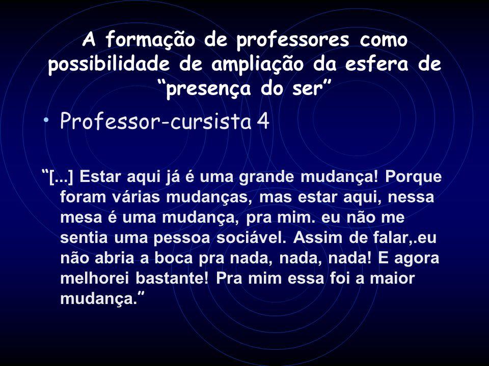 A formação de professores como possibilidade de ampliação da esfera de presença do ser Professor-cursista 4 [...] Estar aqui já é uma grande mudança!