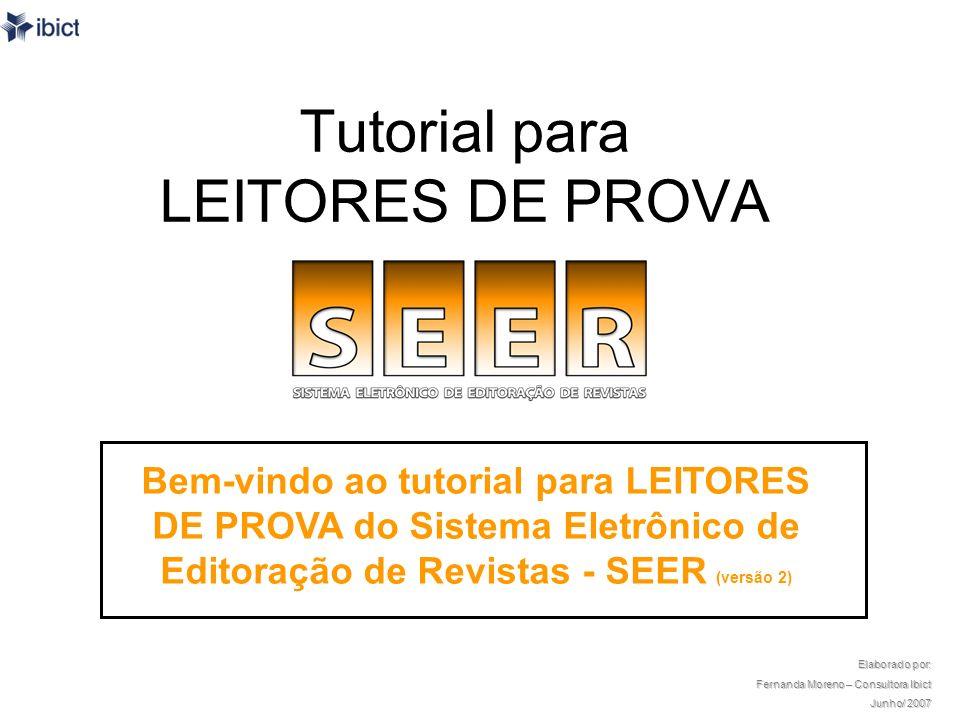 O tutorial Este tutorial foi desenvolvido para capacitar Leitores de Prova de revistas científicas que utilizam ou venham a utilizar o SEER – Sistema Eletrônico de Editoração de Revistas, versão 2, como plataforma.