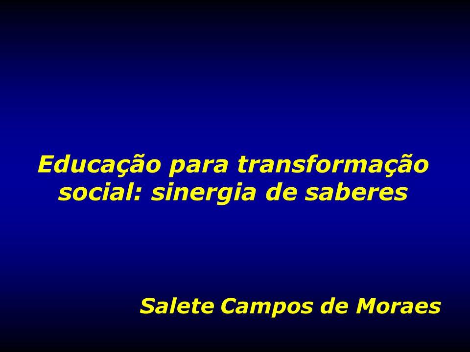 Educação para transformação social: sinergia de saberes Salete Campos de Moraes