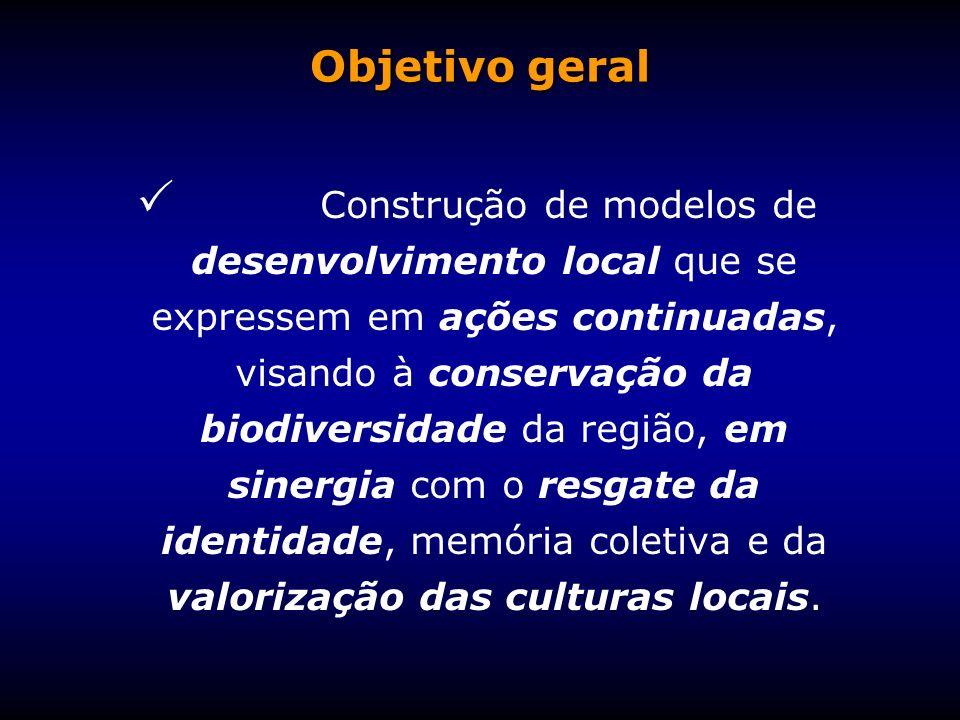 Objetivo geral Construção de modelos de desenvolvimento local que se expressem em ações continuadas, visando à conservação da biodiversidade da região