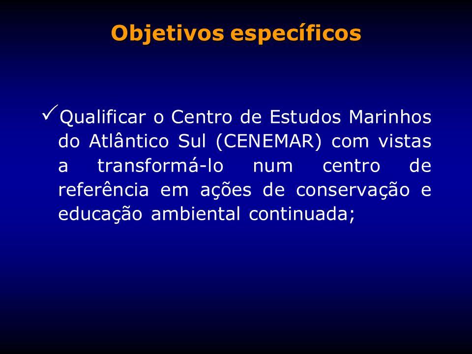 Objetivos específicos Qualificar o Centro de Estudos Marinhos do Atlântico Sul (CENEMAR) com vistas a transformá-lo num centro de referência em ações