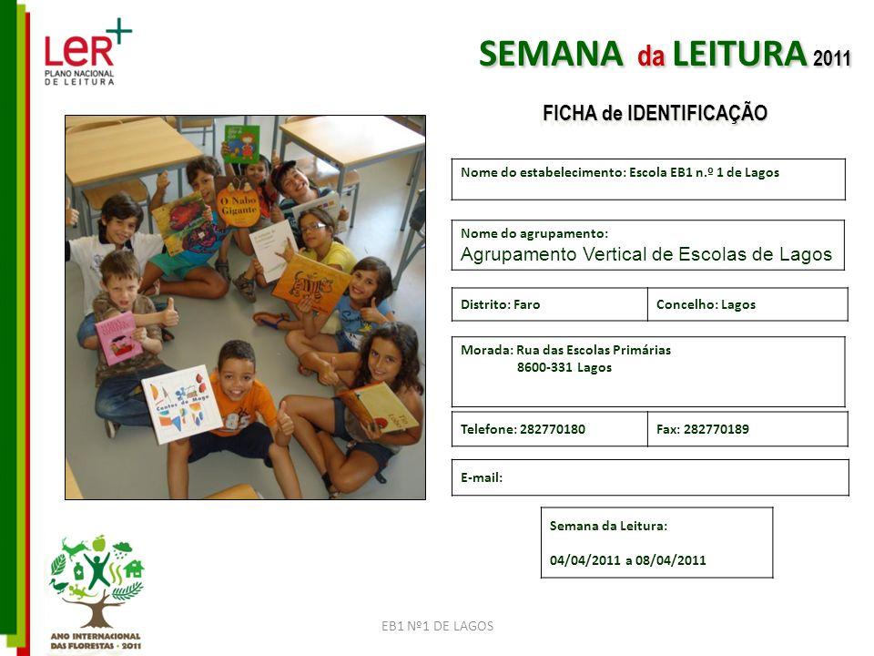 EB1 Nº1 DE LAGOS Nome do estabelecimento: Escola EB1 n.º 1 de Lagos Nome do agrupamento: Agrupamento Vertical de Escolas de Lagos Morada: Rua das Escolas Primárias 8600-331 Lagos Telefone: 282770180Fax: 282770189 E-mail: Distrito: FaroConcelho: Lagos Semana da Leitura: 04/04/2011 a 08/04/2011 SEMANA da LEITURA 2011 FICHA de IDENTIFICAÇÃO