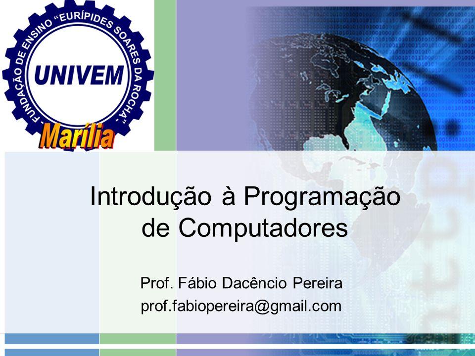 Introdução à Programação de Computadores Prof. Fábio Dacêncio Pereira prof.fabiopereira@gmail.com