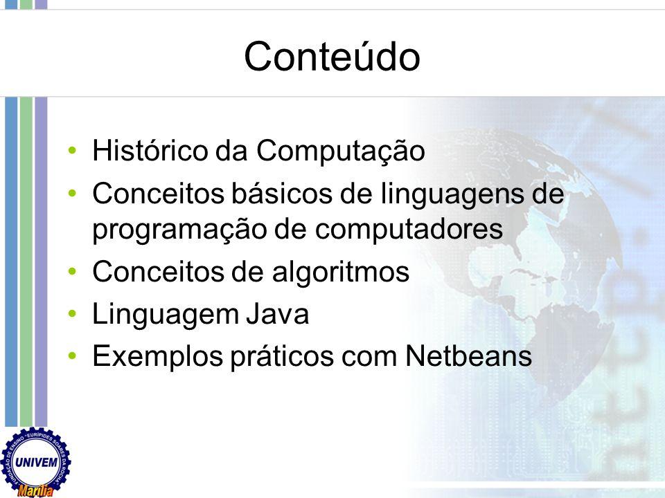 Conteúdo Histórico da Computação Conceitos básicos de linguagens de programação de computadores Conceitos de algoritmos Linguagem Java Exemplos práticos com Netbeans
