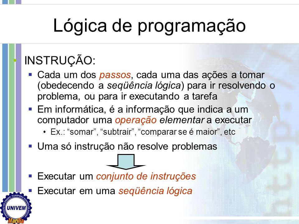LÓGICA DE PROGRAMAÇÃO: Técnica de encadear pensamentos para atingir determinado objetivo Necessária para desenvolver programas e sistemas, pois permit