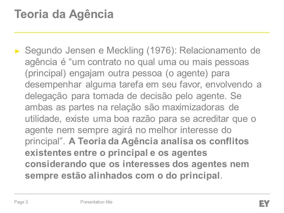 Page 3 Teoria da Agência Segundo Jensen e Meckling (1976): Relacionamento de agência é um contrato no qual uma ou mais pessoas (principal) engajam outra pessoa (o agente) para desempenhar alguma tarefa em seu favor, envolvendo a delegação para tomada de decisão pelo agente.