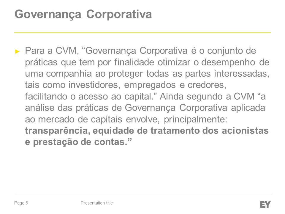 Page 6 Governança Corporativa Para a CVM, Governança Corporativa é o conjunto de práticas que tem por finalidade otimizar o desempenho de uma companhia ao proteger todas as partes interessadas, tais como investidores, empregados e credores, facilitando o acesso ao capital.