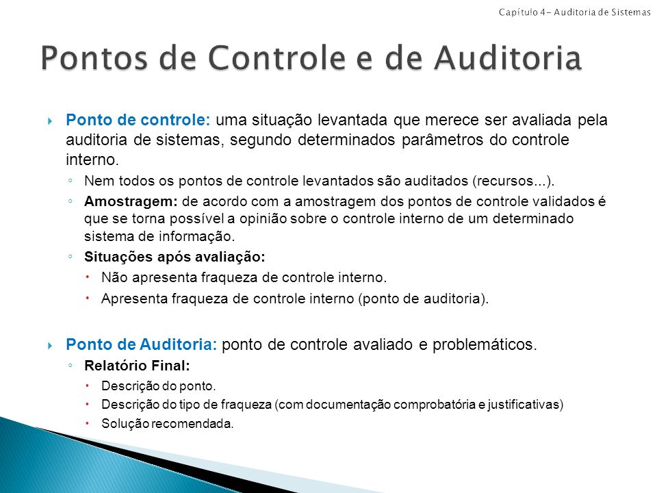 Ponto de controle: uma situação levantada que merece ser avaliada pela auditoria de sistemas, segundo determinados parâmetros do controle interno. Nem