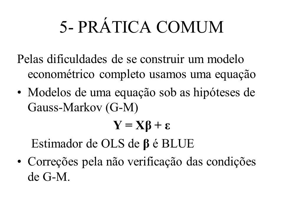 5- PRÁTICA COMUM Pelas dificuldades de se construir um modelo econométrico completo usamos uma equação Modelos de uma equação sob as hipóteses de Gauss-Markov (G-M) Y = Xβ + ε Estimador de OLS de β é BLUE Correções pela não verificação das condições de G-M.