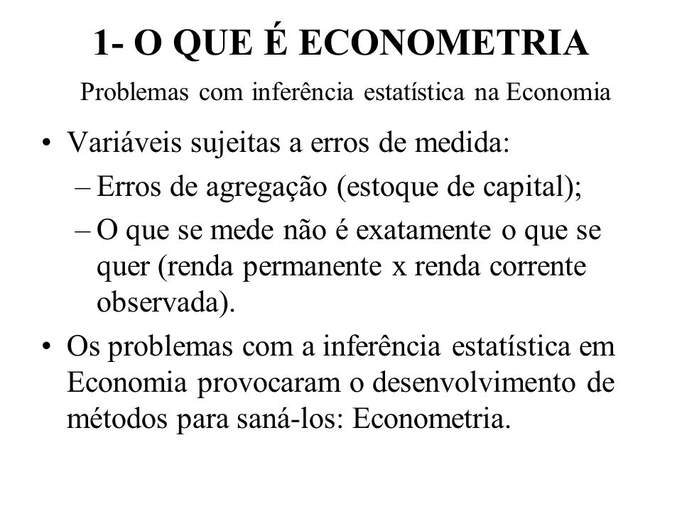1- O QUE É ECONOMETRIA Problemas com inferência estatística na Economia Variáveis sujeitas a erros de medida: –Erros de agregação (estoque de capital); –O que se mede não é exatamente o que se quer (renda permanente x renda corrente observada).