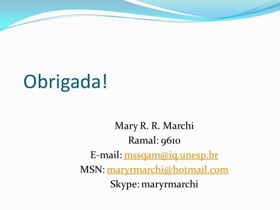 Obrigada! Mary R. R. Marchi Ramal: 9610 E-mail: mssqam@iq.unesp.brmssqam@iq.unesp.br MSN: maryrmarchi@hotmail.commaryrmarchi@hotmail.com Skype: maryrm