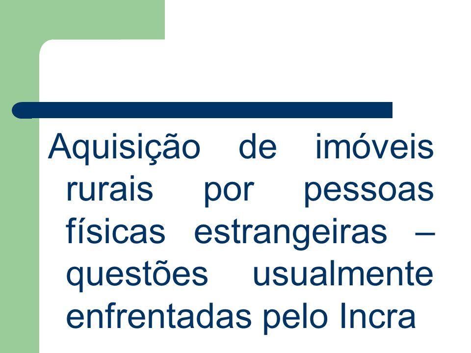 Pessoa física estrangeira – questões controversas já enfrentadas pelo Incra Competência para aprovação – Incra-BSB x Superintendência (Decreto 6.814/2009 x IN 62/2010) Usufruto – não aplicação das limitações; Nacionalidade portuguesa: – Tratado da Amizade, Cooperação e Consulta, entrou em vigência no Brasil por força do Decreto Federal 3.927/2001.