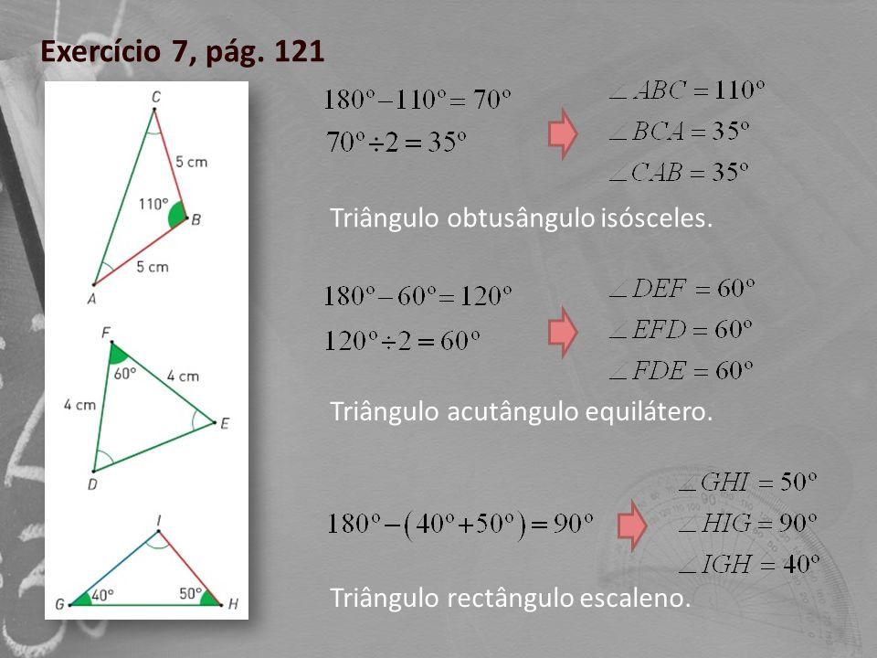 Exercício 7, pág. 121 Triângulo obtusângulo isósceles. Triângulo acutângulo equilátero. Triângulo rectângulo escaleno.