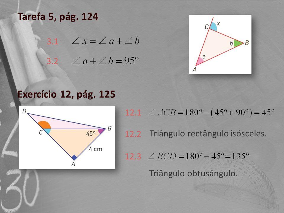 Tarefa 5, pág. 124 3.1 3.2 Exercício 12, pág. 125 12.1 12.2 Triângulo rectângulo isósceles. 12.3 Triângulo obtusângulo.