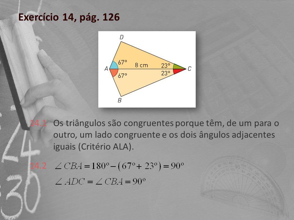 Exercício 14, pág. 126 Os triângulos são congruentes porque têm, de um para o outro, um lado congruente e os dois ângulos adjacentes iguais (Critério