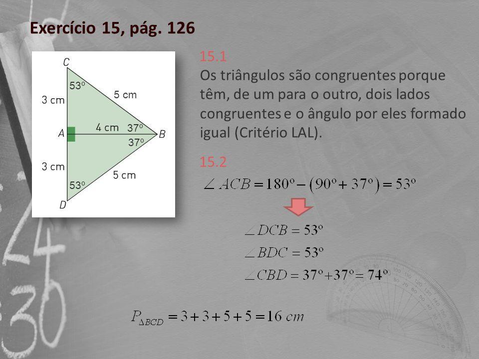 Exercício 15, pág. 126 Os triângulos são congruentes porque têm, de um para o outro, dois lados congruentes e o ângulo por eles formado igual (Critéri