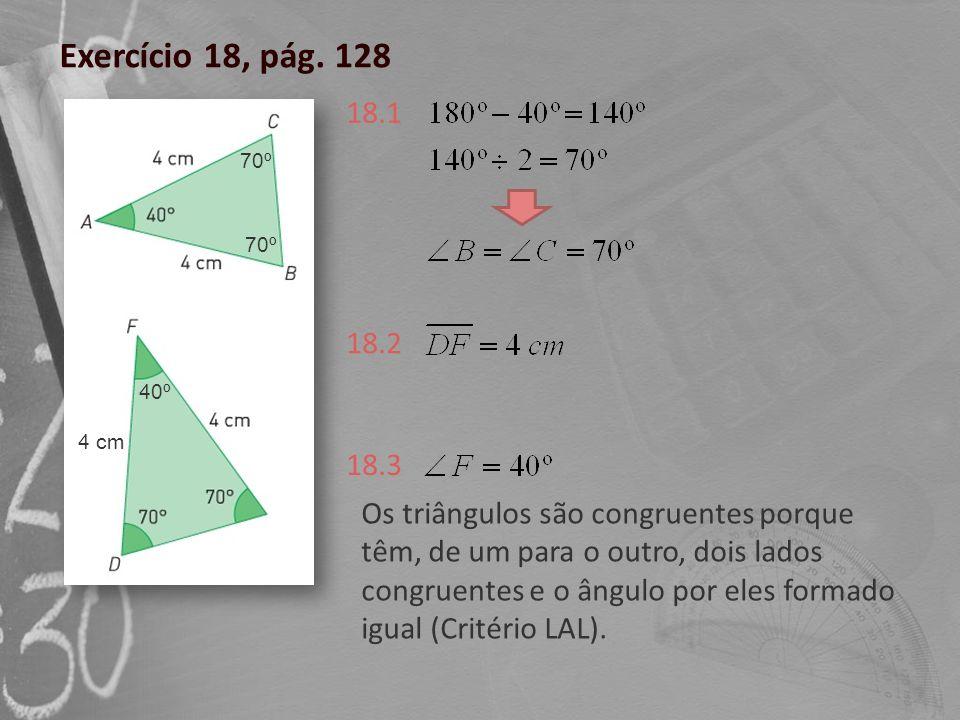 Exercício 18, pág. 128 18.1 18.2 18.3 Os triângulos são congruentes porque têm, de um para o outro, dois lados congruentes e o ângulo por eles formado