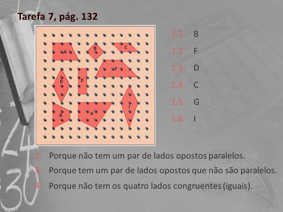 Tarefa 7, pág. 132 1.1 1.2 1.3 1.4 1.5 1.6 B F D C G I 2. Porque não tem um par de lados opostos paralelos. 3. Porque tem um par de lados opostos que