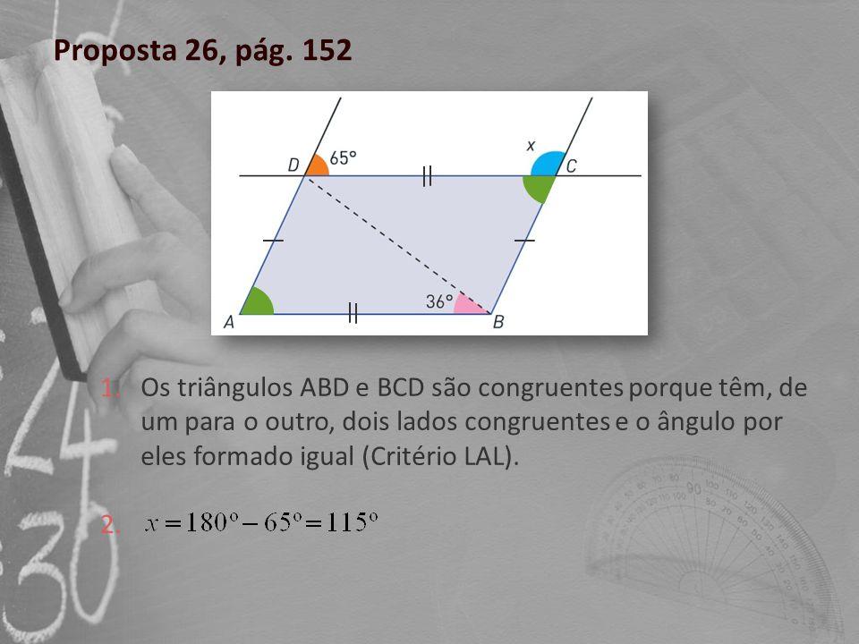 Proposta 26, pág. 152 Os triângulos ABD e BCD são congruentes porque têm, de um para o outro, dois lados congruentes e o ângulo por eles formado igual