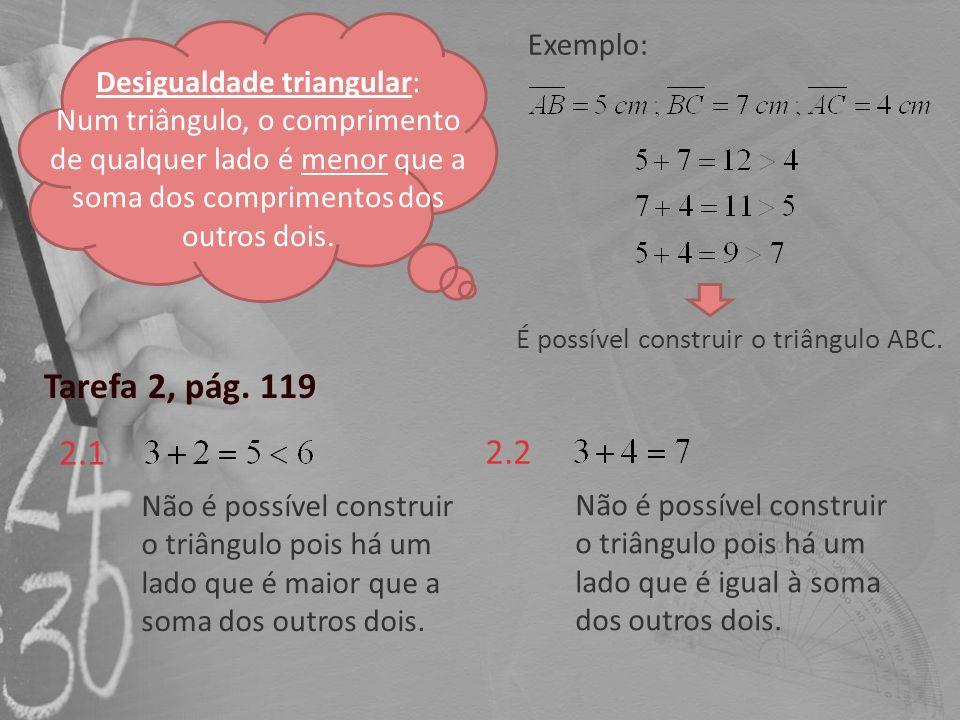 Tarefa 2, pág. 119 2.1 2.2 Não é possível construir o triângulo pois há um lado que é maior que a soma dos outros dois. Não é possível construir o tri