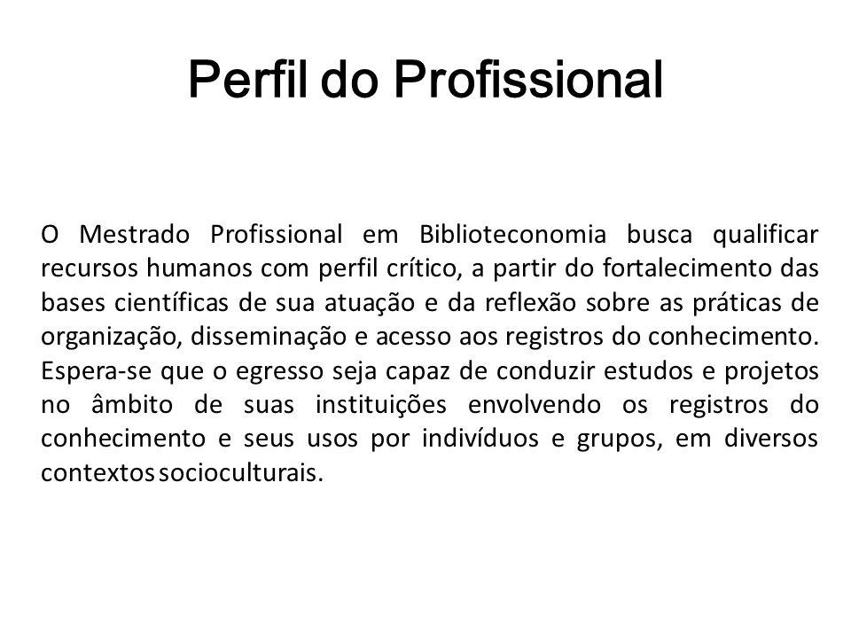 Perfil do Profissional O Mestrado Profissional em Biblioteconomia busca qualificar recursos humanos com perfil crítico, a partir do fortalecimento das