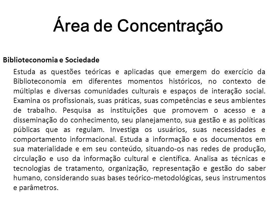 Área de Concentração Biblioteconomia e Sociedade Estuda as questões teóricas e aplicadas que emergem do exercício da Biblioteconomia em diferentes mom