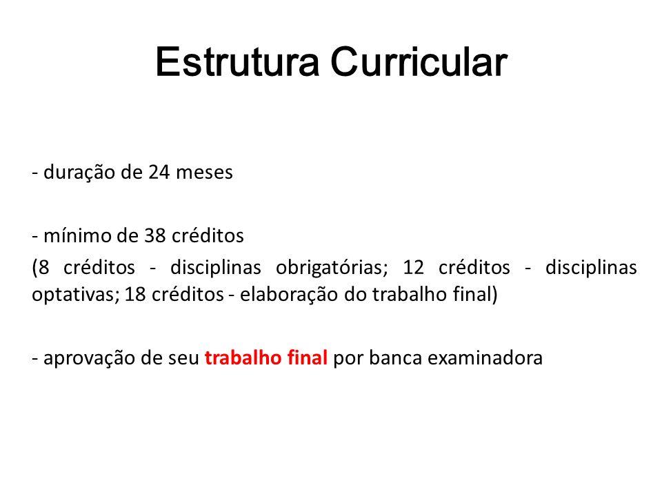 Estrutura Curricular - duração de 24 meses - mínimo de 38 créditos (8 créditos - disciplinas obrigatórias; 12 créditos - disciplinas optativas; 18 cré