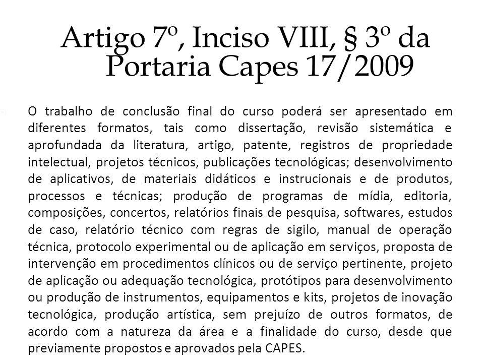 Artigo 7º, Inciso VIII, § 3º da Portaria Capes 17/2009 O trabalho de conclusão final do curso poderá ser apresentado em diferentes formatos, tais como