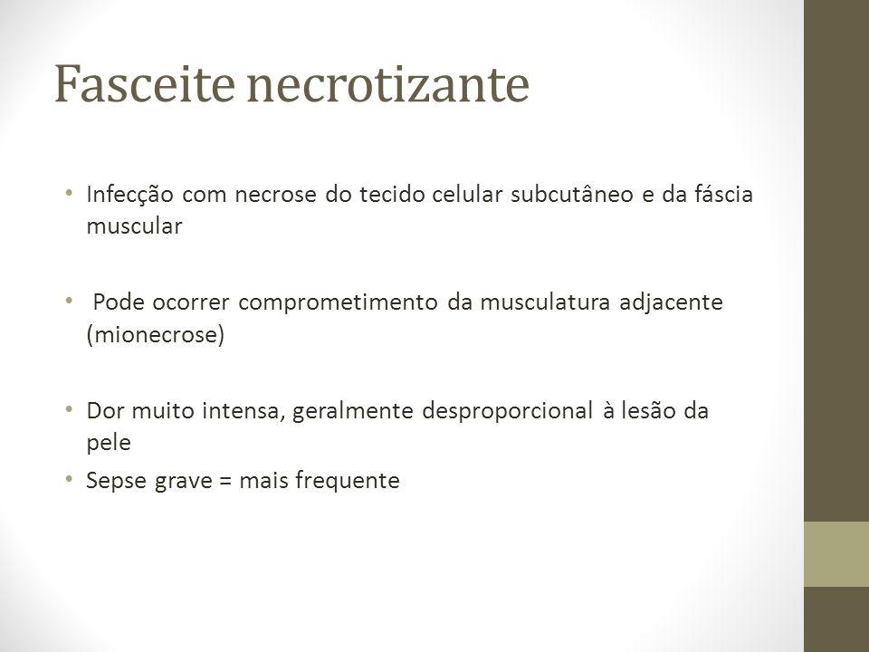 Fasceite necrotizante Infecção com necrose do tecido celular subcutâneo e da fáscia muscular Pode ocorrer comprometimento da musculatura adjacente (mi
