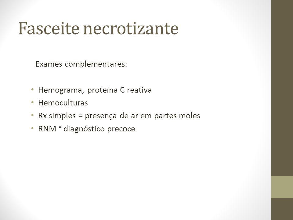 Fasceite necrotizante Exames complementares: Hemograma, proteína C reativa Hemoculturas Rx simples = presença de ar em partes moles RNM = diagnóstico