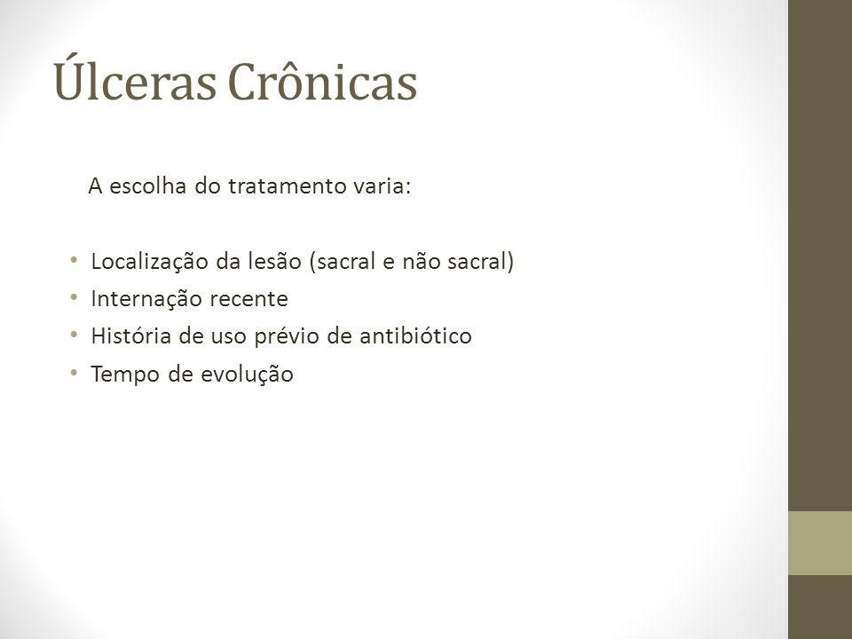 Úlceras Crônicas A escolha do tratamento varia: Localização da lesão (sacral e não sacral) Internação recente História de uso prévio de antibiótico Te