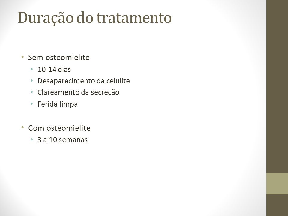 Duração do tratamento Sem osteomielite 10-14 dias Desaparecimento da celulite Clareamento da secreção Ferida limpa Com osteomielite 3 a 10 semanas