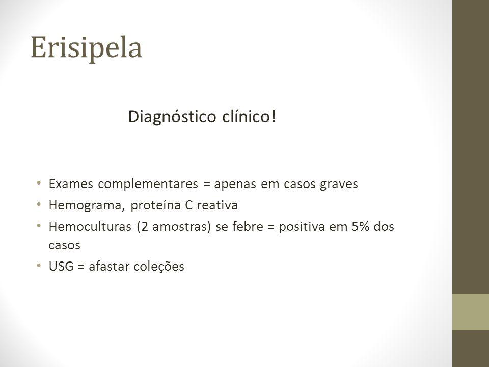 Erisipela Diagnóstico clínico! Exames complementares = apenas em casos graves Hemograma, proteína C reativa Hemoculturas (2 amostras) se febre = posit